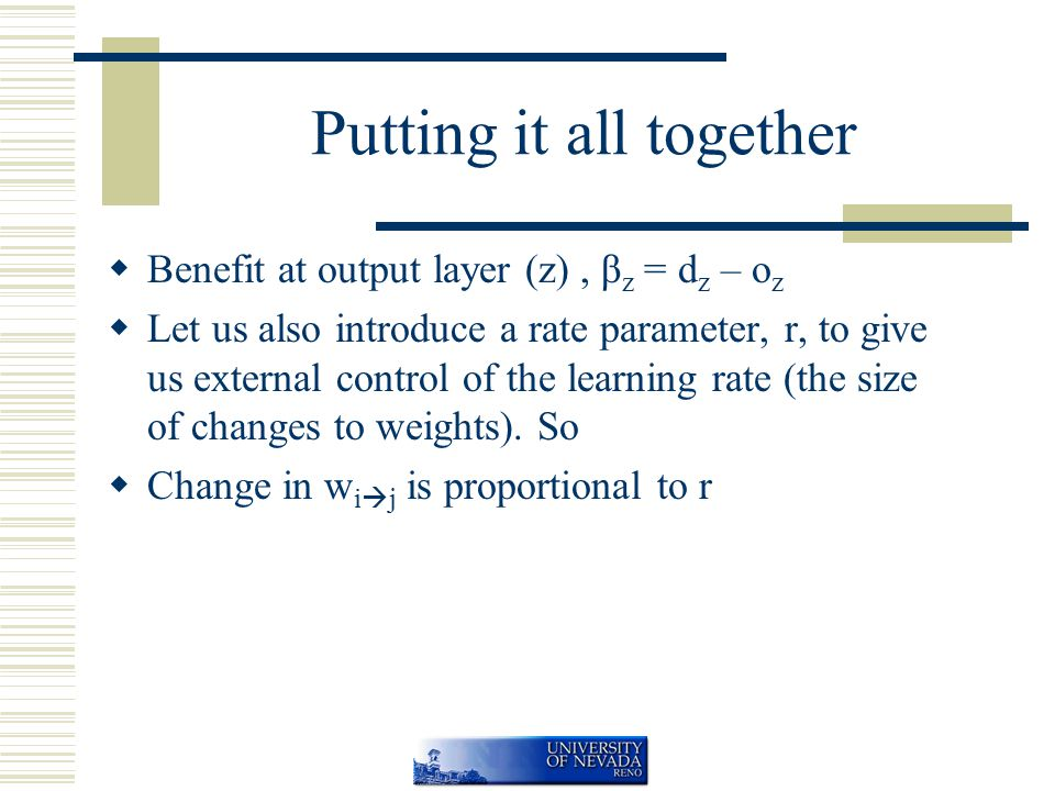 Putting it all together  Benefit at output layer (z), β z = d z – o z  Let us also introduce a rate parameter, r, to give us external control of the learning rate (the size of changes to weights).