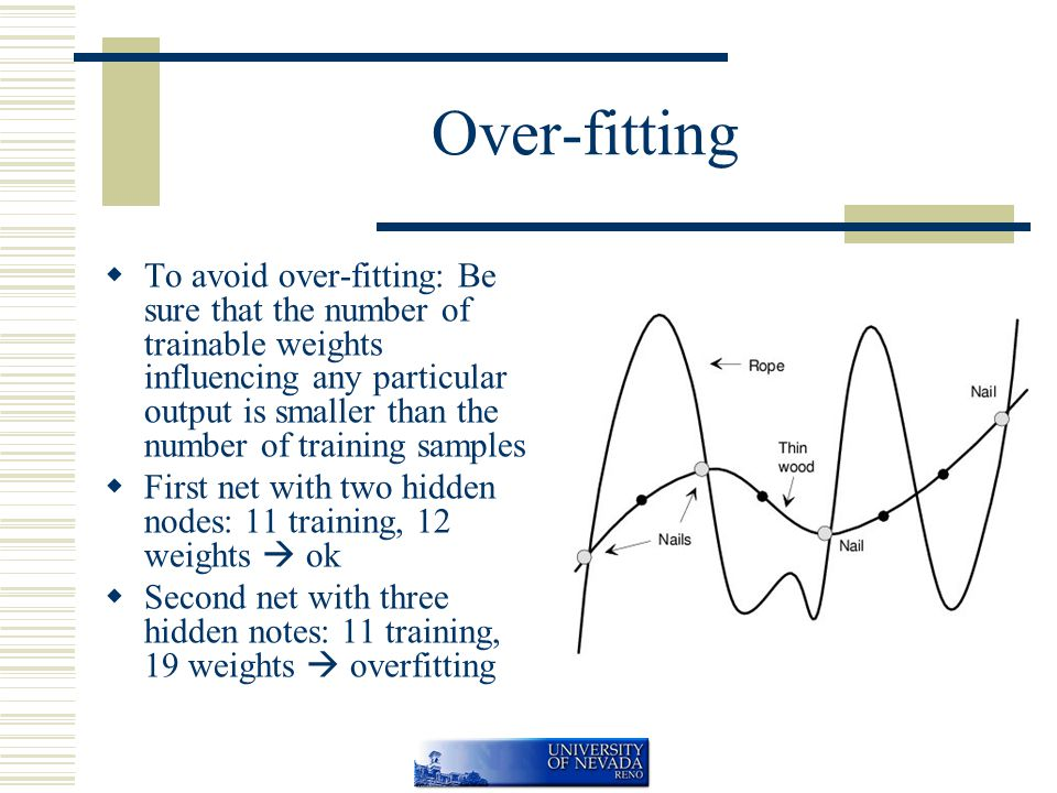 Over-fitting  To avoid over-fitting: Be sure that the number of trainable weights influencing any particular output is smaller than the number of training samples  First net with two hidden nodes: 11 training, 12 weights  ok  Second net with three hidden notes: 11 training, 19 weights  overfitting