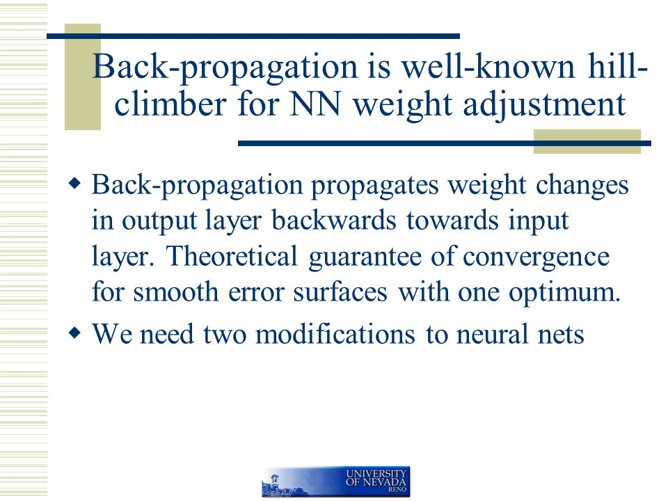 Back-propagation is well-known hill- climber for NN weight adjustment  Back-propagation propagates weight changes in output layer backwards towards input layer.