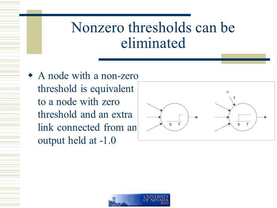 Nonzero thresholds can be eliminated  A node with a non-zero threshold is equivalent to a node with zero threshold and an extra link connected from an output held at -1.0