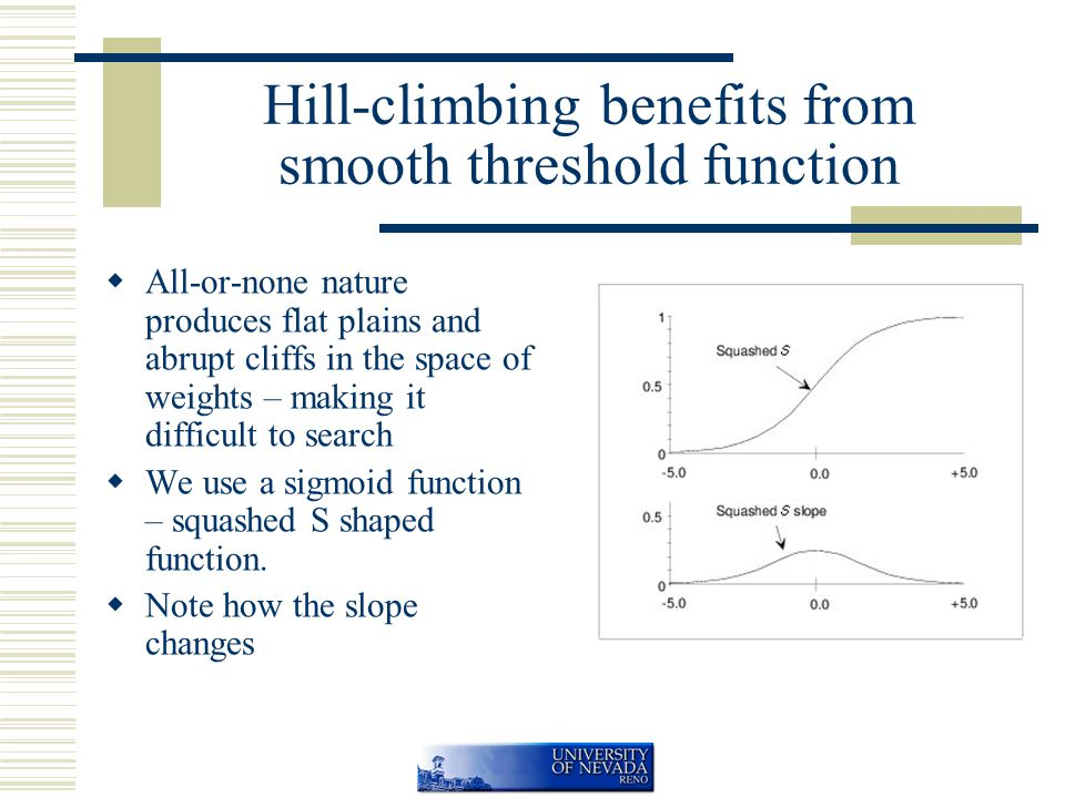 Hill-climbing benefits from smooth threshold function  All-or-none nature produces flat plains and abrupt cliffs in the space of weights – making it difficult to search  We use a sigmoid function – squashed S shaped function.