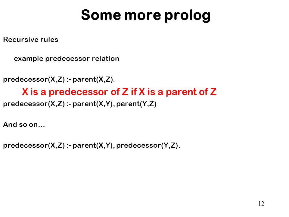 12 Some more prolog Recursive rules example predecessor relation predecessor(X,Z) :- parent(X,Z).