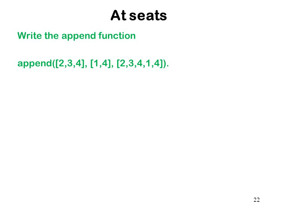 At seats Write the append function append([2,3,4], [1,4], [2,3,4,1,4]). 22
