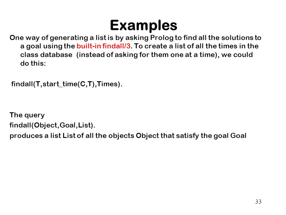 Examples One way of generating a list is by asking Prolog to find all the solutions to a goal using the built-in findall/3.