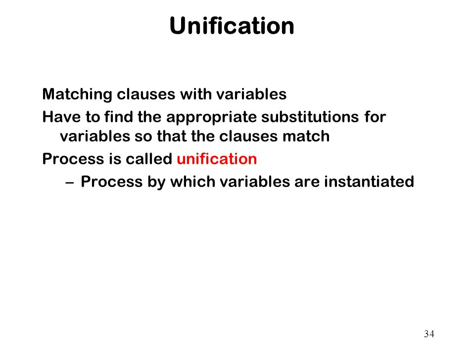 34 Unification Matching clauses with variables Have to find the appropriate substitutions for variables so that the clauses match Process is called unification –Process by which variables are instantiated