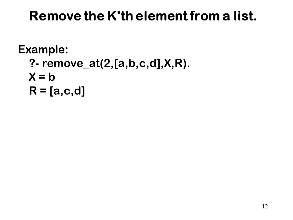 Remove the K th element from a list. Example: - remove_at(2,[a,b,c,d],X,R). X = b R = [a,c,d] 42