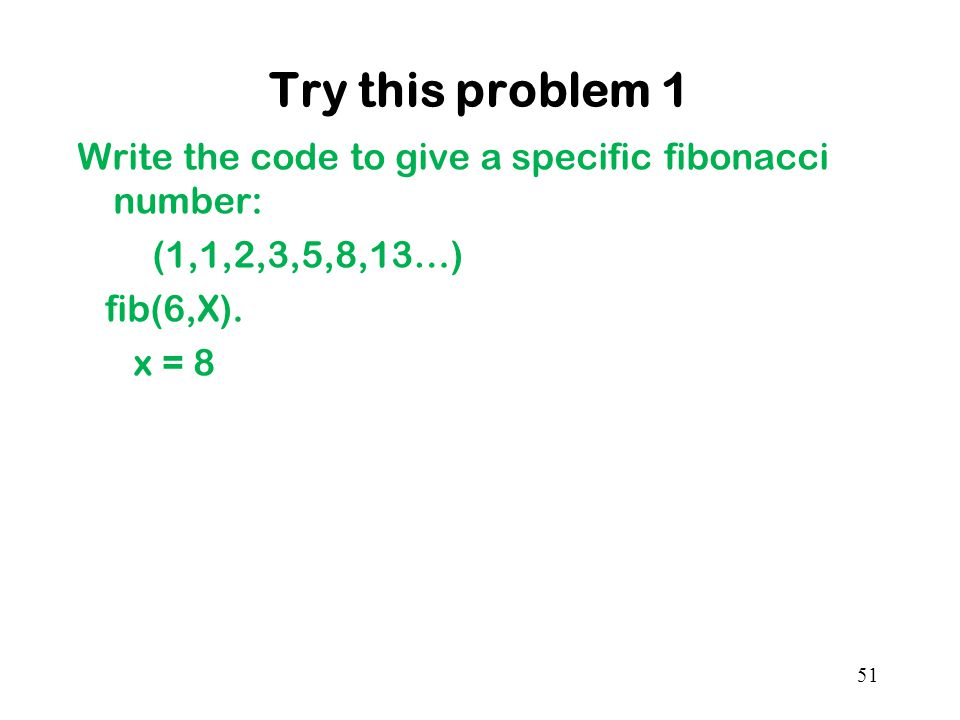 Try this problem 1 Write the code to give a specific fibonacci number: (1,1,2,3,5,8,13…) fib(6,X).
