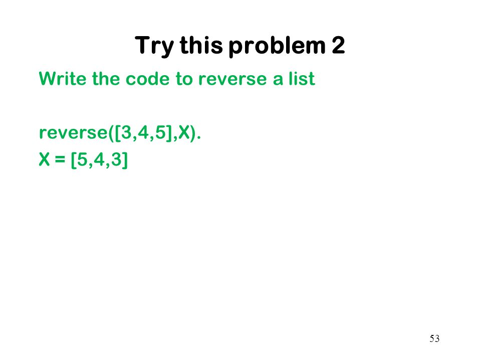 Try this problem 2 Write the code to reverse a list reverse([3,4,5],X). X = [5,4,3] 53