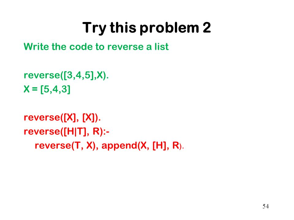 Try this problem 2 Write the code to reverse a list reverse([3,4,5],X).