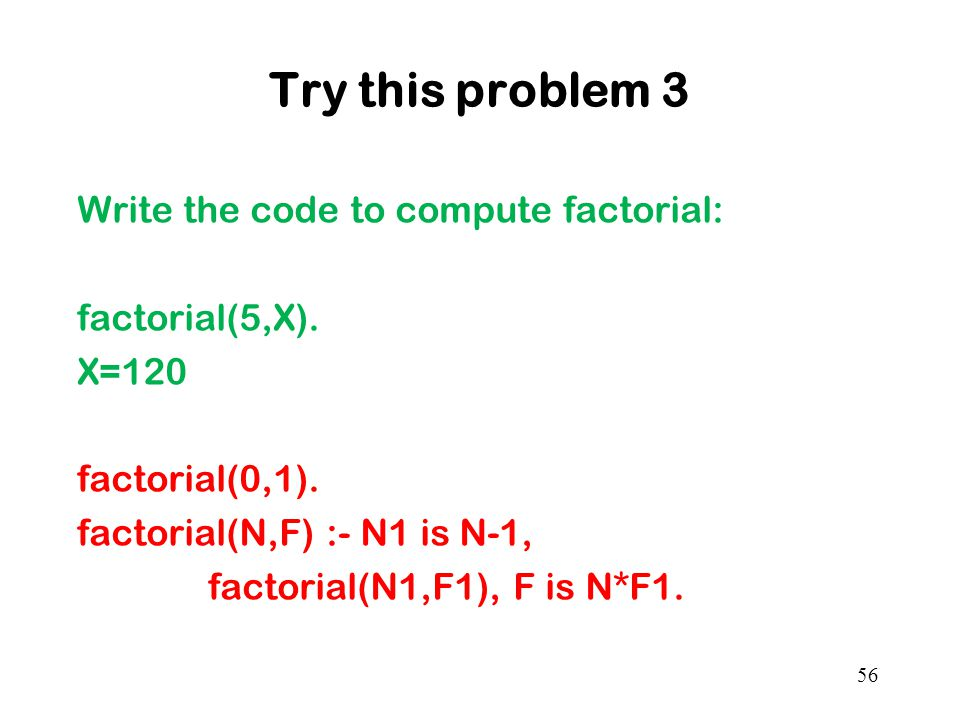 Try this problem 3 Write the code to compute factorial: factorial(5,X).