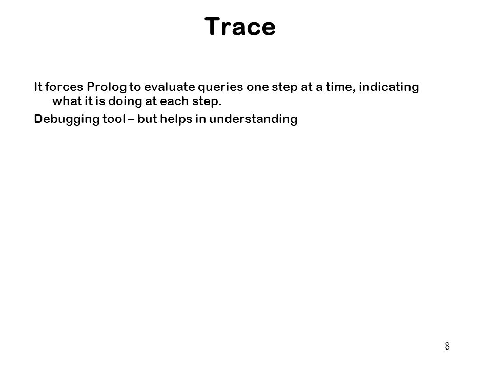 Trace It forces Prolog to evaluate queries one step at a time, indicating what it is doing at each step.