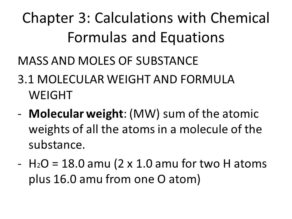 Chapter 3: Calculations with Chemical Formulas and Equations MASS AND MOLES OF SUBSTANCE 3.1 MOLECULAR WEIGHT AND FORMULA WEIGHT -Molecular weight: (MW) sum of the atomic weights of all the atoms in a molecule of the substance.