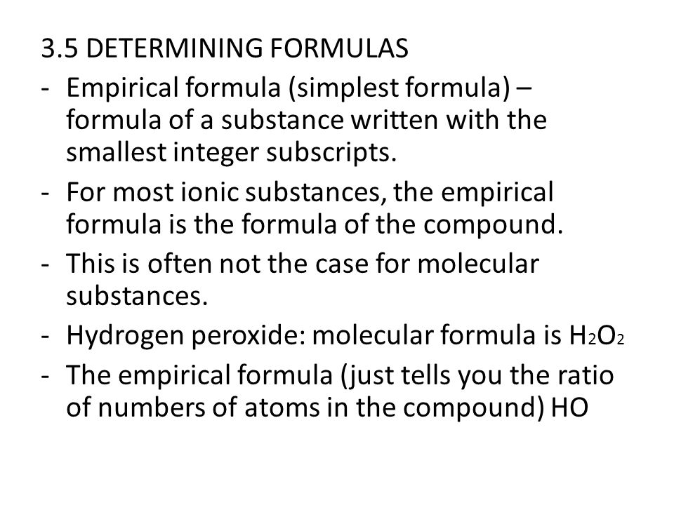 3.5 DETERMINING FORMULAS -Empirical formula (simplest formula) – formula of a substance written with the smallest integer subscripts. -For most ionic