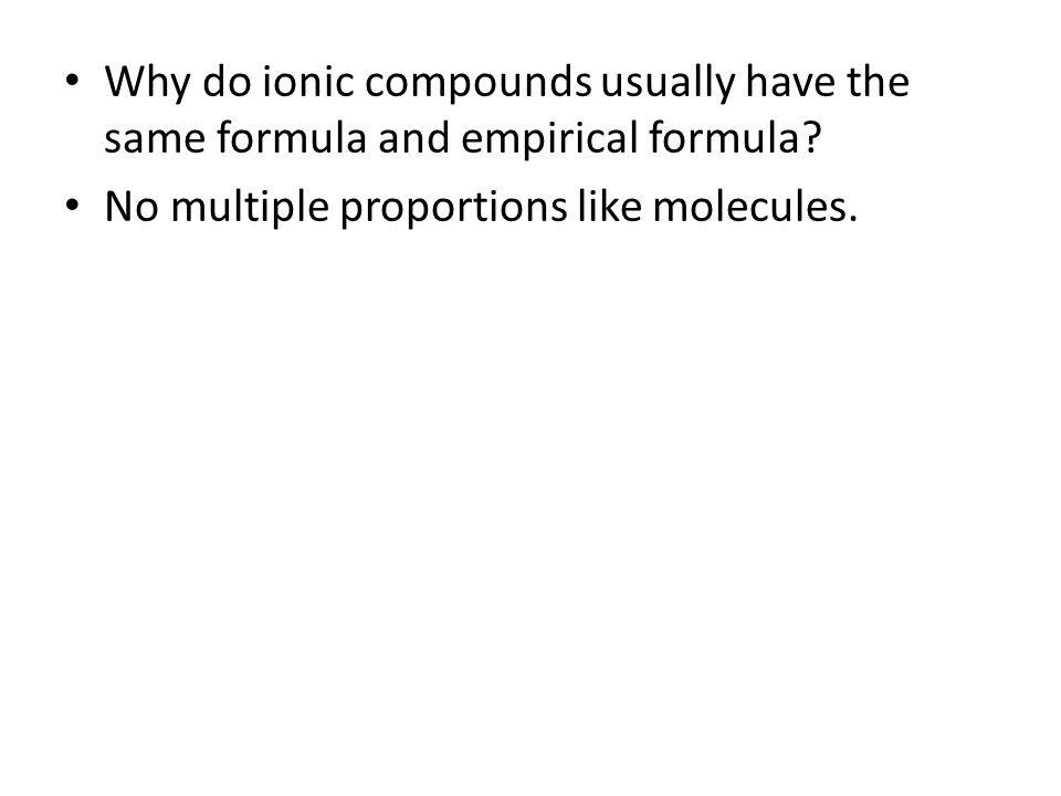 Why do ionic compounds usually have the same formula and empirical formula? No multiple proportions like molecules.