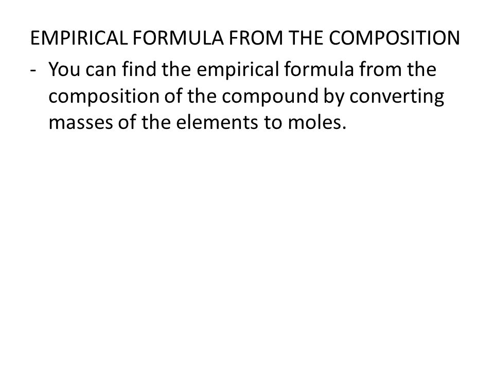 EMPIRICAL FORMULA FROM THE COMPOSITION -You can find the empirical formula from the composition of the compound by converting masses of the elements to moles.
