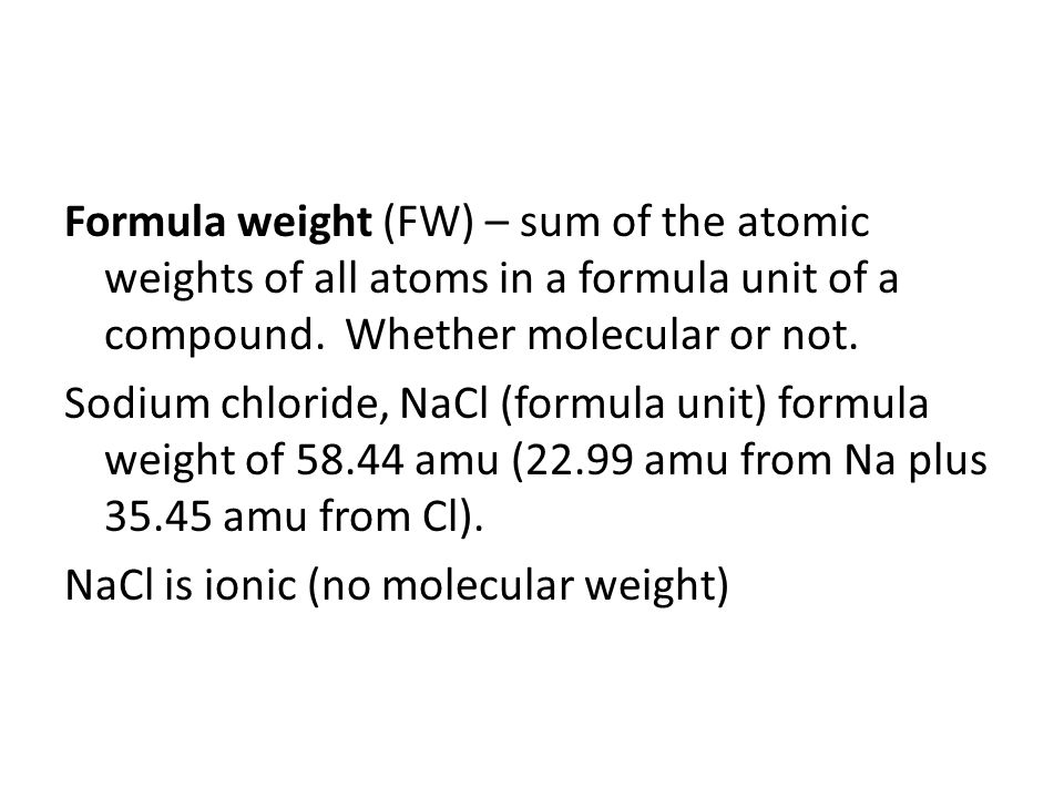 Formula weight (FW) – sum of the atomic weights of all atoms in a formula unit of a compound. Whether molecular or not. Sodium chloride, NaCl (formula