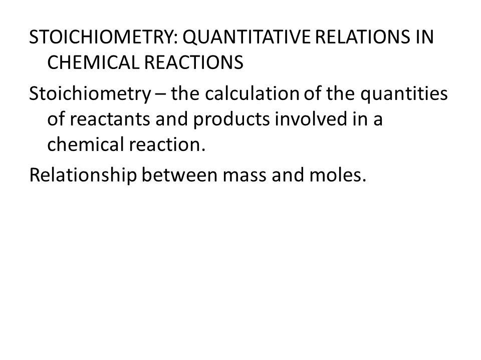 STOICHIOMETRY: QUANTITATIVE RELATIONS IN CHEMICAL REACTIONS Stoichiometry – the calculation of the quantities of reactants and products involved in a chemical reaction.