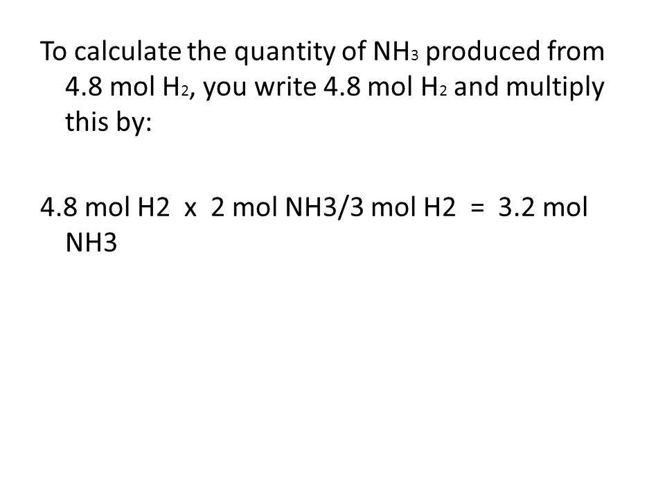 To calculate the quantity of NH 3 produced from 4.8 mol H 2, you write 4.8 mol H 2 and multiply this by: 4.8 mol H2 x 2 mol NH3/3 mol H2 = 3.2 mol NH3