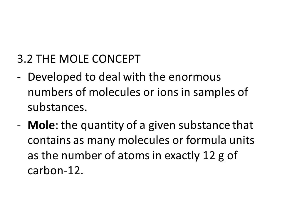 3.2 THE MOLE CONCEPT -Developed to deal with the enormous numbers of molecules or ions in samples of substances. -Mole: the quantity of a given substa