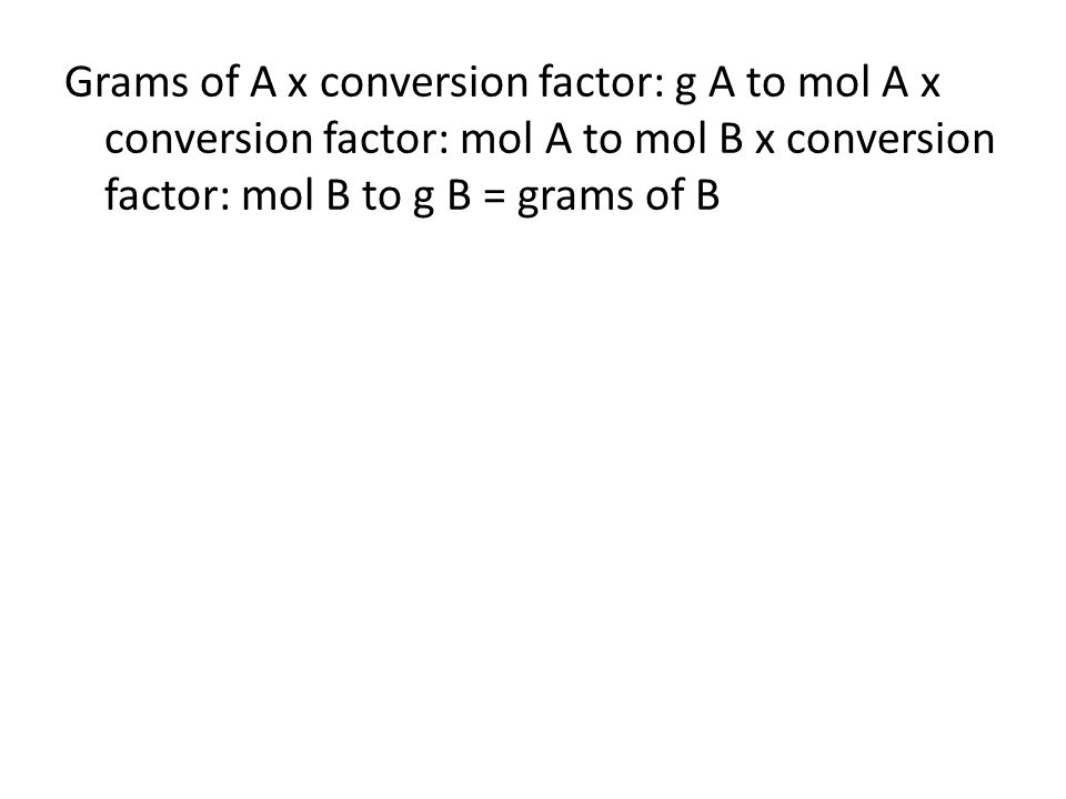 Grams of A x conversion factor: g A to mol A x conversion factor: mol A to mol B x conversion factor: mol B to g B = grams of B