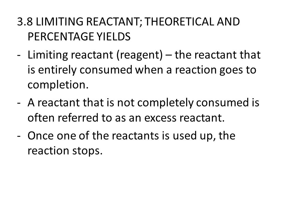 3.8 LIMITING REACTANT; THEORETICAL AND PERCENTAGE YIELDS -Limiting reactant (reagent) – the reactant that is entirely consumed when a reaction goes to completion.