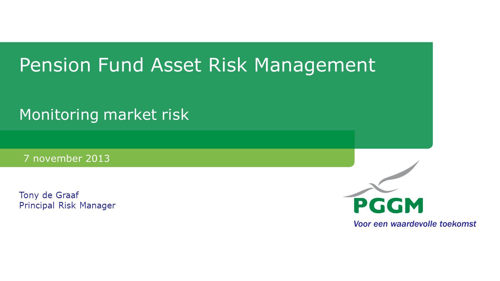Pension Fund Asset Risk Management Monitoring market risk 7 november 2013 Tony de Graaf Principal Risk Manager