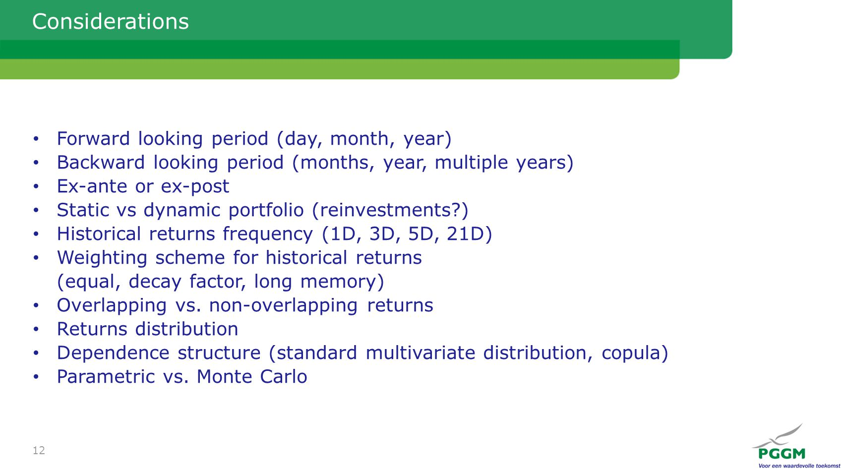 Considerations Forward looking period (day, month, year) Backward looking period (months, year, multiple years) Ex-ante or ex-post Static vs dynamic portfolio (reinvestments ) Historical returns frequency (1D, 3D, 5D, 21D) Weighting scheme for historical returns (equal, decay factor, long memory) Overlapping vs.