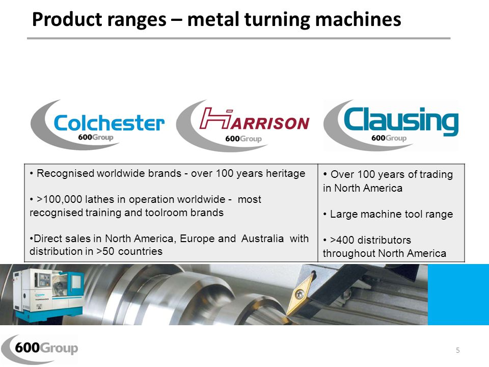Product ranges – metal turning machines Recognised worldwide brands - over 100 years heritage >100,000 lathes in operation worldwide - most recognised