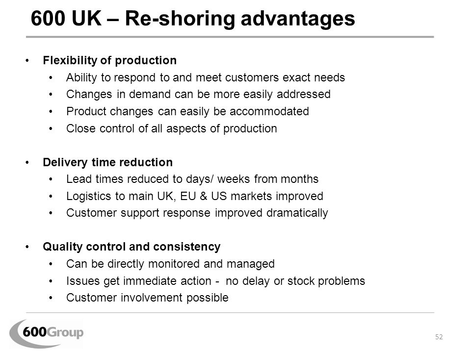 600 UK – Re-shoring advantages Flexibility of production Ability to respond to and meet customers exact needs Changes in demand can be more easily add