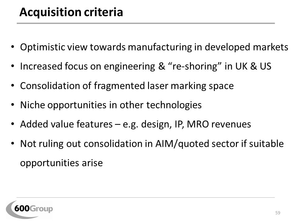 "Acquisition criteria Optimistic view towards manufacturing in developed markets Increased focus on engineering & ""re-shoring"" in UK & US Consolidation"