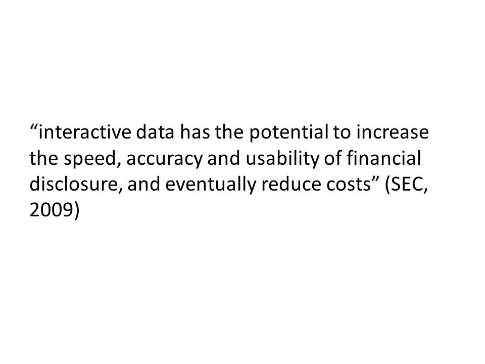 interactive data has the potential to increase the speed, accuracy and usability of financial disclosure, and eventually reduce costs (SEC, 2009)