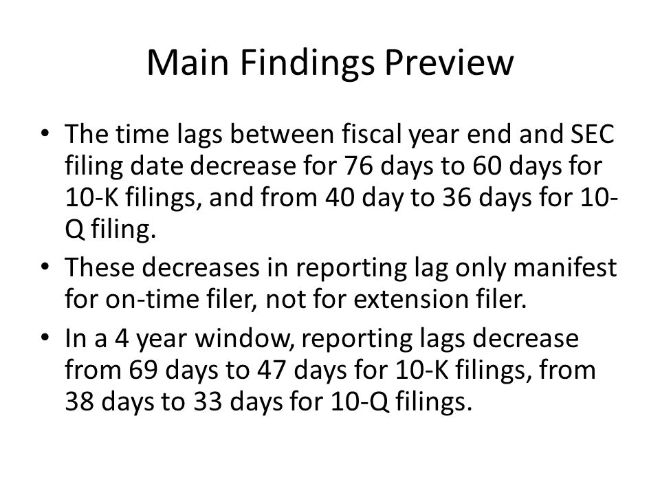 Main Findings Preview The time lags between fiscal year end and SEC filing date decrease for 76 days to 60 days for 10-K filings, and from 40 day to 36 days for 10- Q filing.