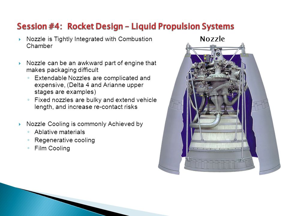  Nozzle is Tightly Integrated with Combustion Chamber  Nozzle can be an awkward part of engine that makes packaging difficult ◦ Extendable Nozzles are complicated and expensive, (Delta 4 and Arianne upper stages are examples) ◦ Fixed nozzles are bulky and extend vehicle length, and increase re-contact risks  Nozzle Cooling is commonly Achieved by ◦ Ablative materials ◦ Regenerative cooling ◦ Film Cooling Nozzle