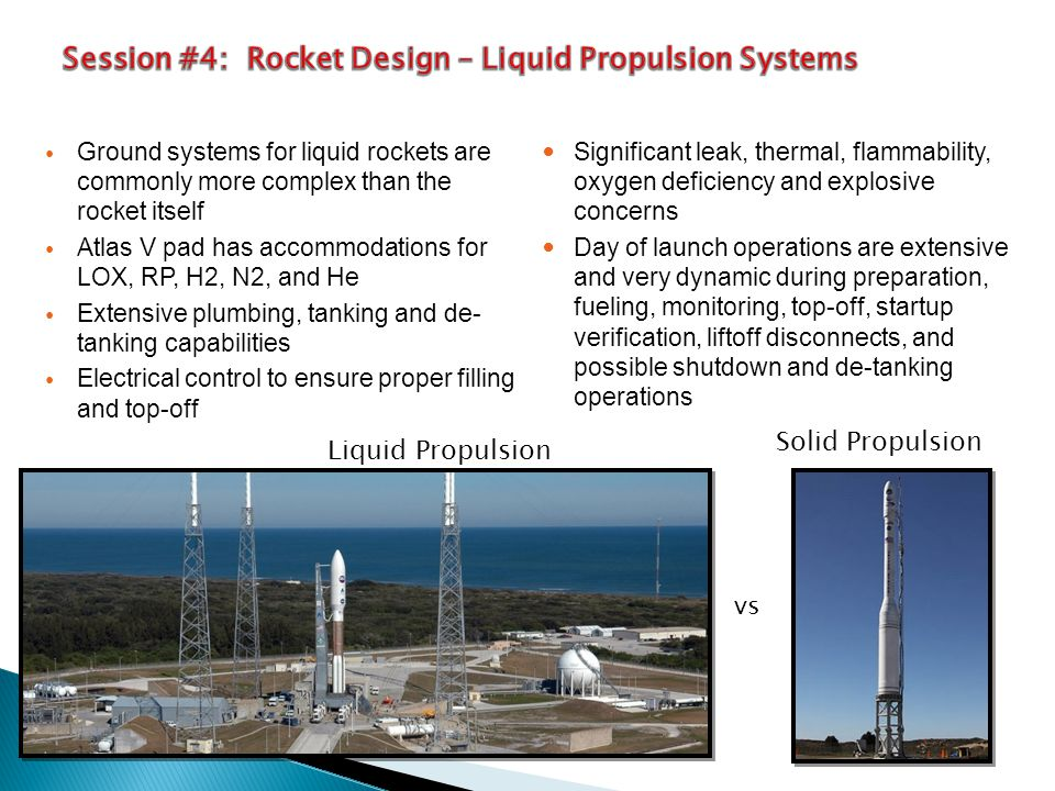 Ground systems for liquid rockets are commonly more complex than the rocket itself Atlas V pad has accommodations for LOX, RP, H2, N2, and He Extensive plumbing, tanking and de- tanking capabilities Electrical control to ensure proper filling and top-off Significant leak, thermal, flammability, oxygen deficiency and explosive concerns Day of launch operations are extensive and very dynamic during preparation, fueling, monitoring, top-off, startup verification, liftoff disconnects, and possible shutdown and de-tanking operations vs Liquid Propulsion Solid Propulsion