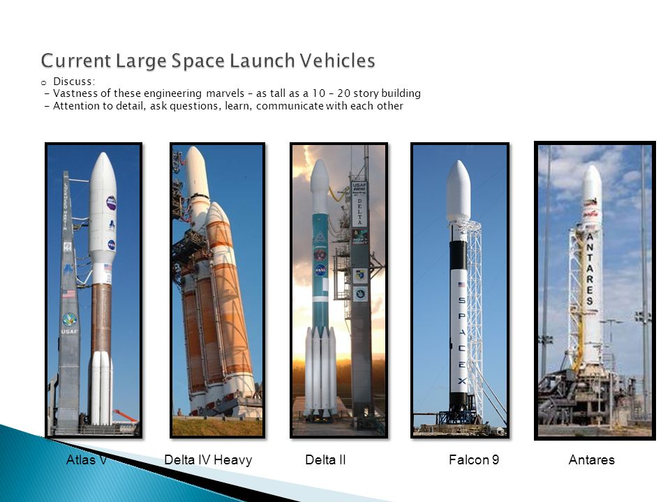 Atlas VDelta IV HeavyDelta IIFalcon 9Antares o Discuss: - Vastness of these engineering marvels – as tall as a 10 – 20 story building - Attention to detail, ask questions, learn, communicate with each other
