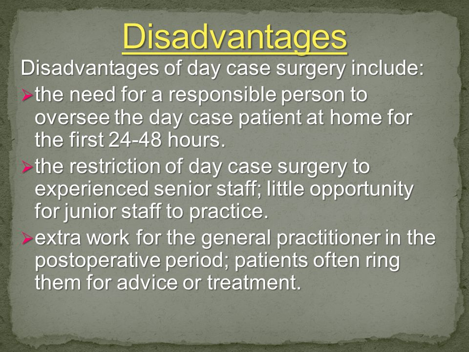 Disadvantages of day case surgery include:  the need for a responsible person to oversee the day case patient at home for the first 24-48 hours.