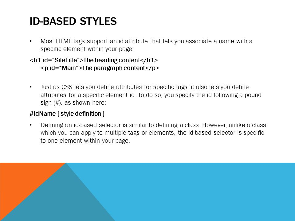ID-BASED STYLES Most HTML tags support an id attribute that lets you associate a name with a specific element within your page: The heading content Th
