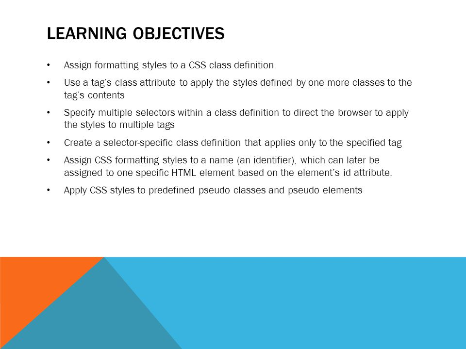 LEARNING OBJECTIVES Assign formatting styles to a CSS class definition Use a tag's class attribute to apply the styles defined by one more classes to