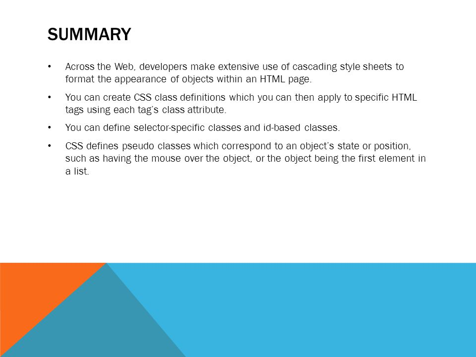 SUMMARY Across the Web, developers make extensive use of cascading style sheets to format the appearance of objects within an HTML page. You can creat