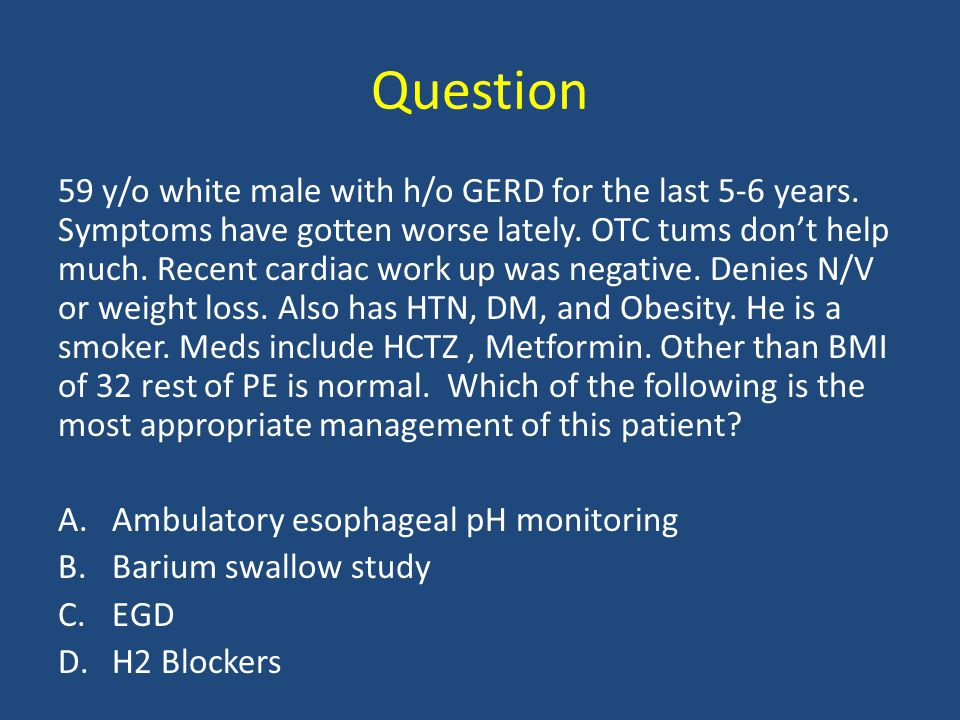 Question 59 y/o white male with h/o GERD for the last 5-6 years. Symptoms have gotten worse lately. OTC tums don't help much. Recent cardiac work up w