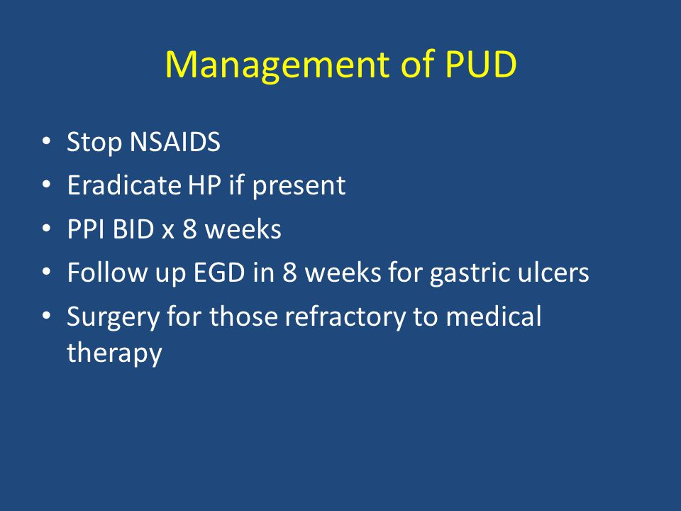 Management of PUD Stop NSAIDS Eradicate HP if present PPI BID x 8 weeks Follow up EGD in 8 weeks for gastric ulcers Surgery for those refractory to me