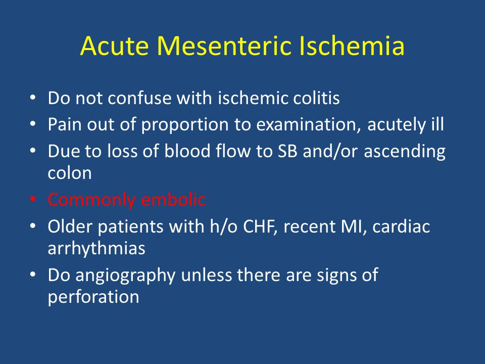 Acute Mesenteric Ischemia Do not confuse with ischemic colitis Pain out of proportion to examination, acutely ill Due to loss of blood flow to SB and/