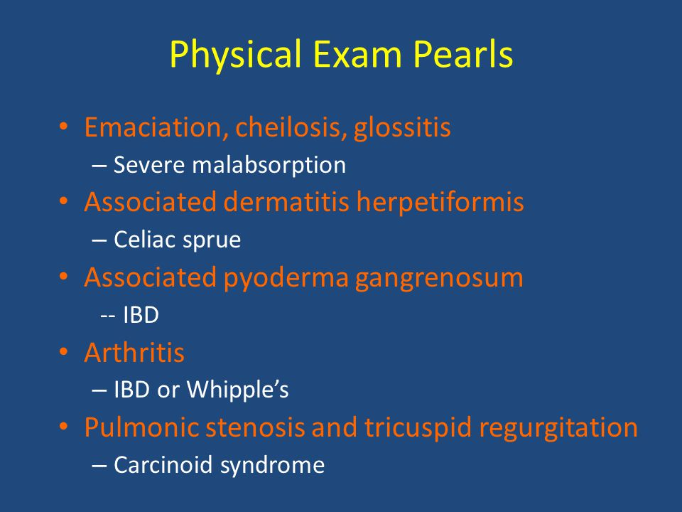 Physical Exam Pearls Emaciation, cheilosis, glossitis – Severe malabsorption Associated dermatitis herpetiformis – Celiac sprue Associated pyoderma ga