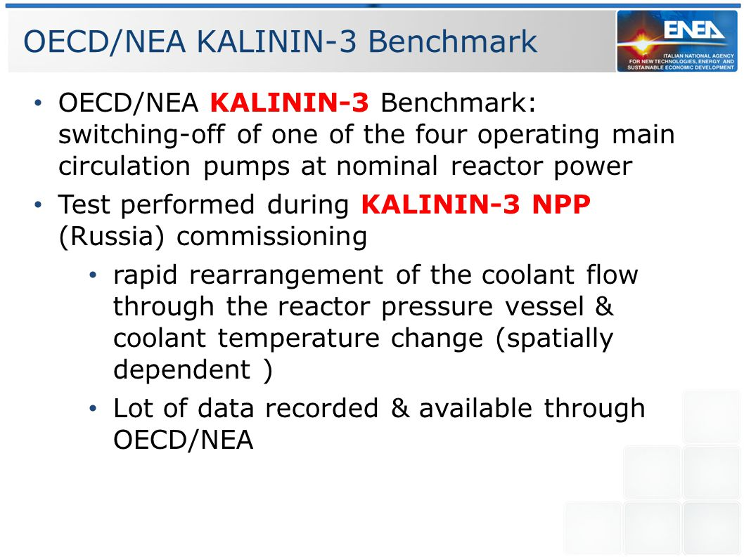 OECD/NEA KALININ-3 Benchmark OECD/NEA KALININ-3 Benchmark: switching-off of one of the four operating main circulation pumps at nominal reactor power Test performed during KALININ-3 NPP (Russia) commissioning rapid rearrangement of the coolant flow through the reactor pressure vessel & coolant temperature change (spatially dependent ) Lot of data recorded & available through OECD/NEA