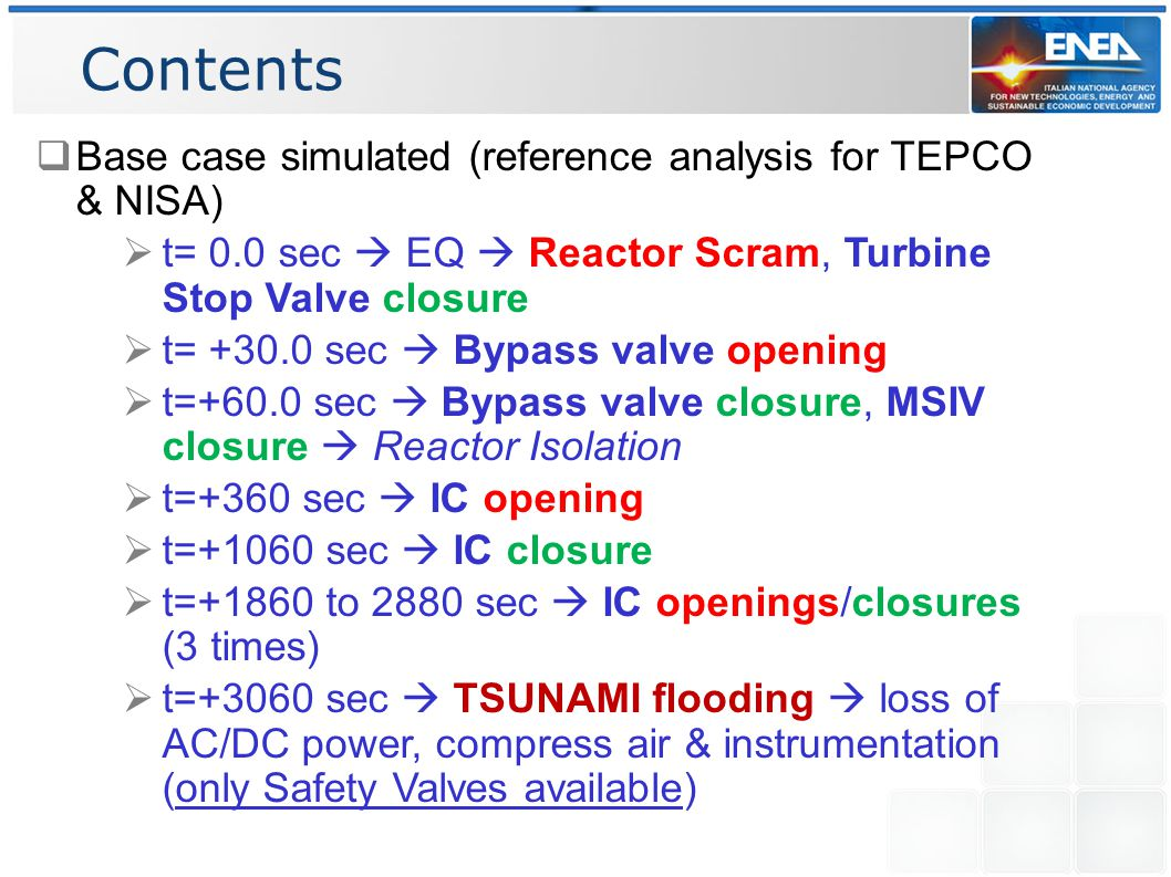 Contents  Base case simulated (reference analysis for TEPCO & NISA)  t= 0.0 sec  EQ  Reactor Scram, Turbine Stop Valve closure  t= +30.0 sec  Bypass valve opening  t=+60.0 sec  Bypass valve closure, MSIV closure  Reactor Isolation  t=+360 sec  IC opening  t=+1060 sec  IC closure  t=+1860 to 2880 sec  IC openings/closures (3 times)  t=+3060 sec  TSUNAMI flooding  loss of AC/DC power, compress air & instrumentation (only Safety Valves available)