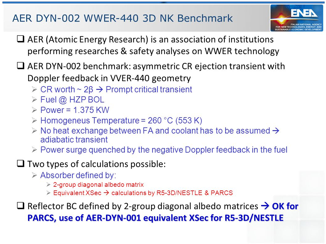 AER DYN-002 WWER-440 3D NK Benchmark  Half core simulation (180° geometry)  184 NK nodes  only FA specified  BC for Reflector specified by Albedo Matrix  3 Types of Fuel  1 : 1.6%  2 : 2.4%  3 : 3.6%  Xsecs of composition #4 are for the CR absorbers  Delayed neutrons groups specified: β = 0.005 (maximize reactivity insertion)