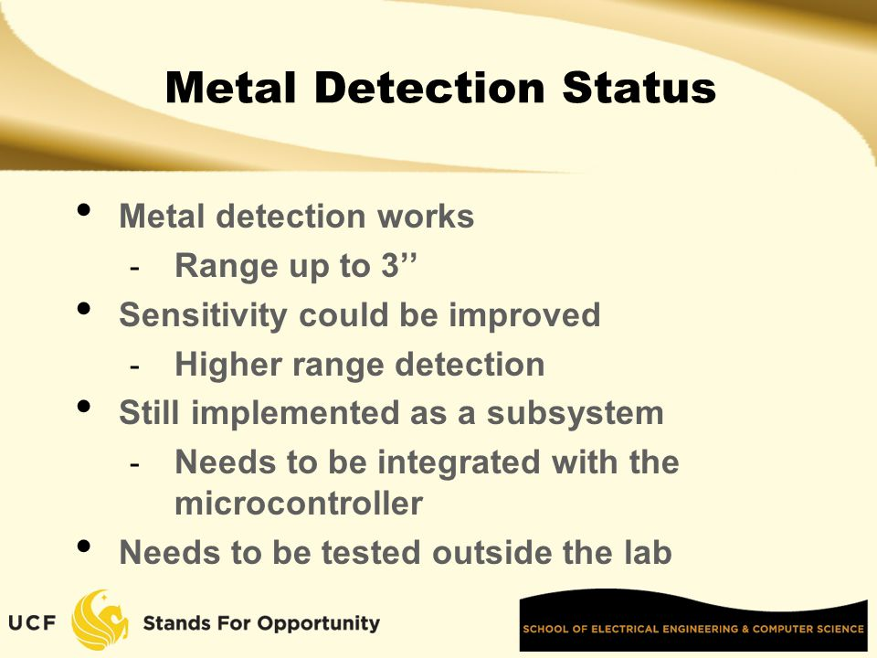 Metal Detection Status Metal detection works - Range up to 3'' Sensitivity could be improved - Higher range detection Still implemented as a subsystem - Needs to be integrated with the microcontroller Needs to be tested outside the lab