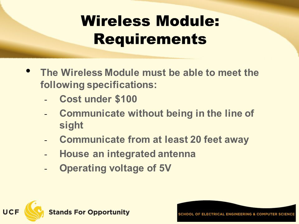 Wireless Module: Requirements The Wireless Module must be able to meet the following specifications: - Cost under $100 - Communicate without being in the line of sight - Communicate from at least 20 feet away - House an integrated antenna - Operating voltage of 5V