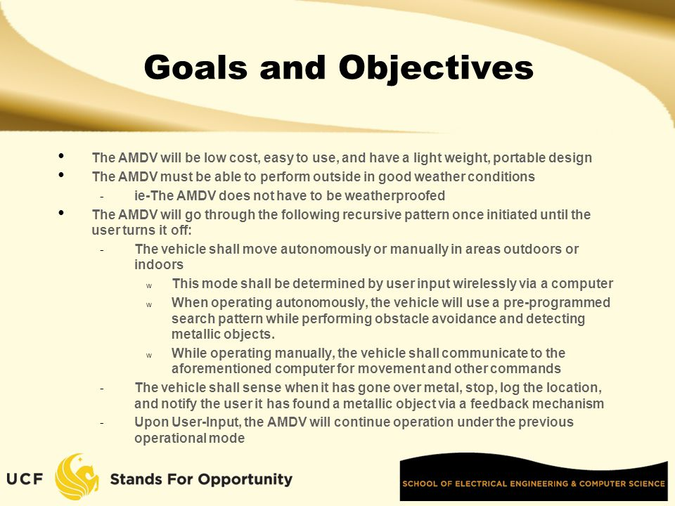 Goals and Objectives The AMDV will be low cost, easy to use, and have a light weight, portable design The AMDV must be able to perform outside in good weather conditions - ie-The AMDV does not have to be weatherproofed The AMDV will go through the following recursive pattern once initiated until the user turns it off: - The vehicle shall move autonomously or manually in areas outdoors or indoors w This mode shall be determined by user input wirelessly via a computer w When operating autonomously, the vehicle will use a pre-programmed search pattern while performing obstacle avoidance and detecting metallic objects.
