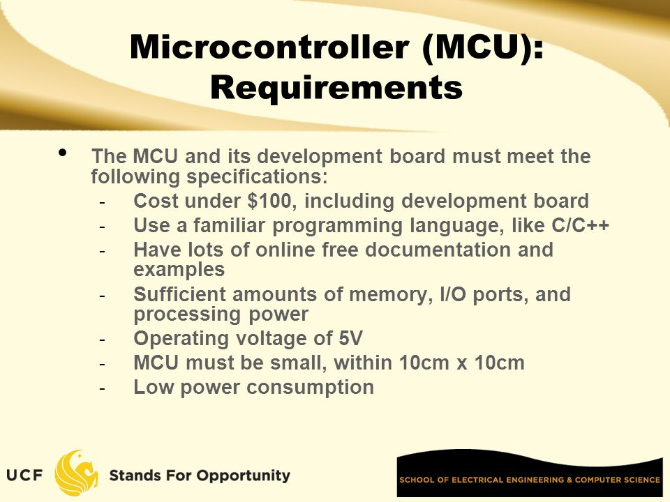 Microcontroller (MCU): Requirements The MCU and its development board must meet the following specifications: - Cost under $100, including development board - Use a familiar programming language, like C/C++ - Have lots of online free documentation and examples - Sufficient amounts of memory, I/O ports, and processing power - Operating voltage of 5V - MCU must be small, within 10cm x 10cm - Low power consumption